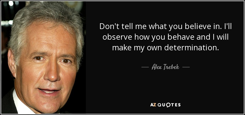 quote-don-t-tell-me-what-you-believe-in-i-ll-observe-how-you-behave-and-i-will-make-my-own-alex-trebek-85-69-83