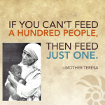 If you can't feed a hundred people than feed just one. Mother Teresa